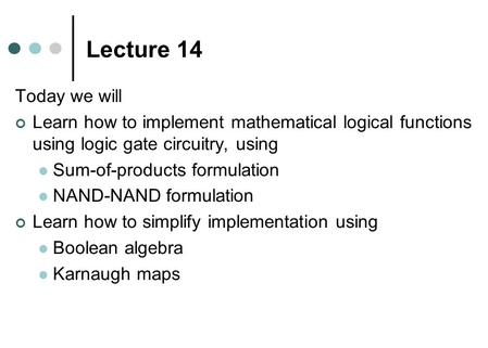 Lecture 14 Today we will Learn how to implement mathematical logical functions using logic gate circuitry, using Sum-of-products formulation NAND-NAND.