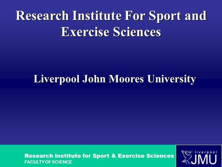 Research Institute for Sport & Exercise Sciences FACULTY OF SCIENCE Research Institute For Sport and Exercise Sciences Liverpool John Moores University.