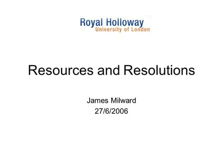 Resources and Resolutions James Milward 27/6/2006.