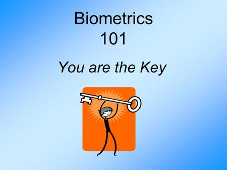Biometrics 101 You are the Key. A Need for Better Security One person can have a greater negative impact on society than ever before. More individuals.