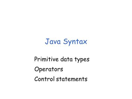 Java Syntax Primitive data types Operators Control statements.