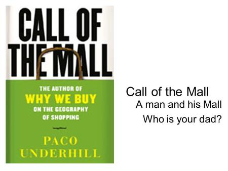 Call of the Mall A man and his Mall Who is your dad?