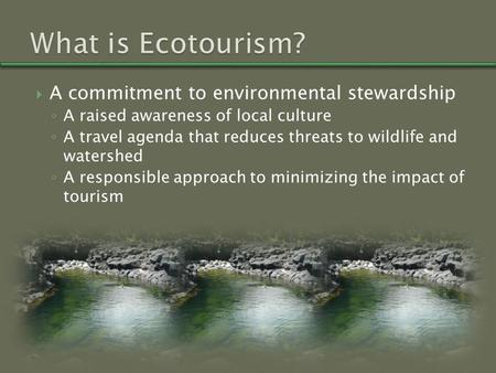  A commitment to environmental stewardship ◦ A raised awareness of local culture ◦ A travel agenda that reduces threats to wildlife and watershed ◦ A.