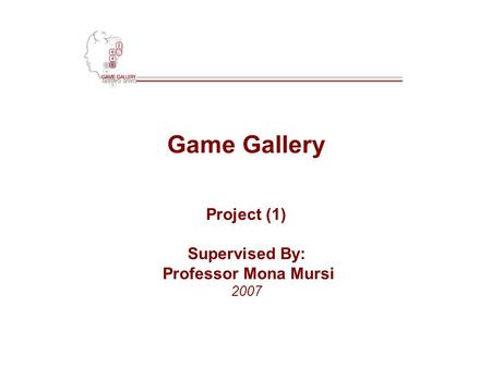 Game Gallery Project (1) Supervised By: Professor Mona Mursi 2007.