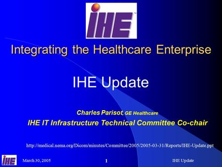March 30, 2005IHE Update 1 Integrating the Healthcare Enterprise IHE Update Charles Parisot, GE Healthcare IHE IT Infrastructure Technical Committee Co-chair.