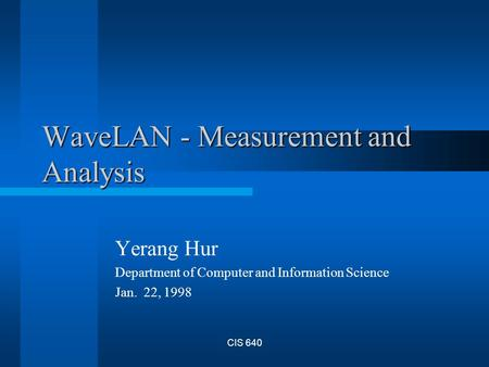CIS 640 WaveLAN - Measurement and Analysis Yerang Hur Department of Computer and Information Science Jan. 22, 1998.
