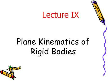 Plane Kinematics of Rigid Bodies Lecture IX. Introduction The relationships governing the displacement, velocity, and acceleration of particles (points)