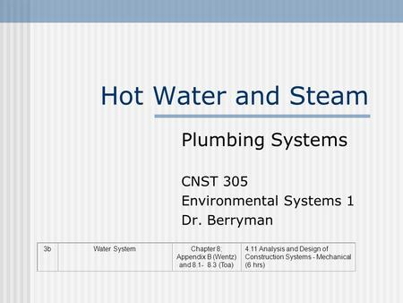 Hot Water and Steam 3bWater SystemChapter 8; Appendix B (Wentz) and 8.1- 8.3 (Toa) 4.11 Analysis and Design of Construction Systems - Mechanical (6 hrs)