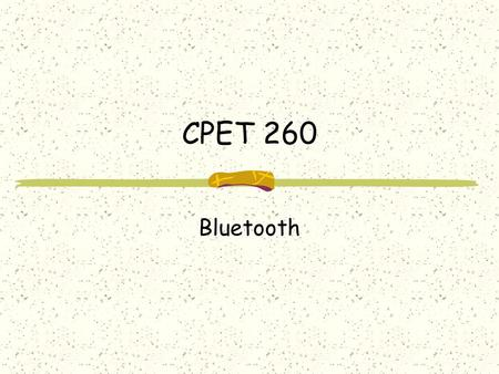 CPET 260 Bluetooth. What is Bluetooth? Not IEEE802.11 (Wi-Fi) or HomeRF Originally designed to replace wires Short-range, lower-power wireless technology.