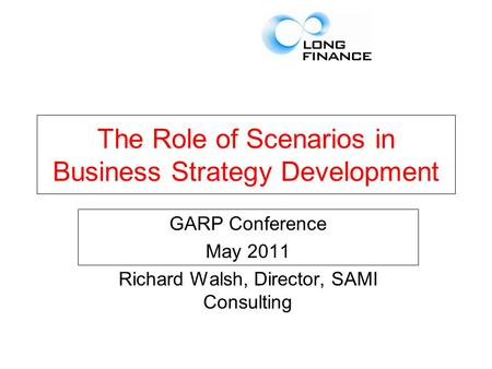 The Role of Scenarios in Business Strategy Development GARP Conference May 2011 Richard Walsh, Director, SAMI Consulting.