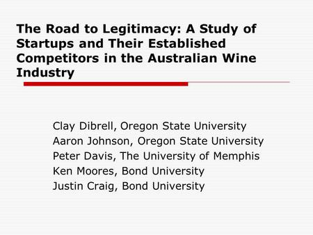 The Road to Legitimacy: A Study of Startups and Their Established Competitors in the Australian Wine Industry Clay Dibrell, Oregon State University Aaron.