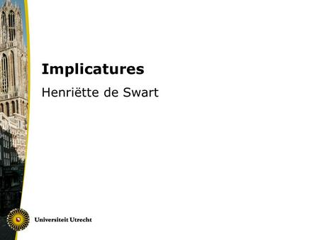 Implicatures Henriëtte de Swart. Background and modern views on conversational implicatures Simons (2008) ~ Gricean view (background) Chierchia et al.