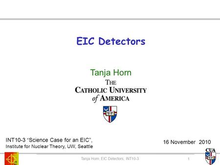 "EIC Detectors Tanja Horn Tanja Horn, CUA Colloquium Tanja Horn, EIC Detectors, INT10-3 INT10-3 ""Science Case for an EIC"", Institute for Nuclear Theory,"