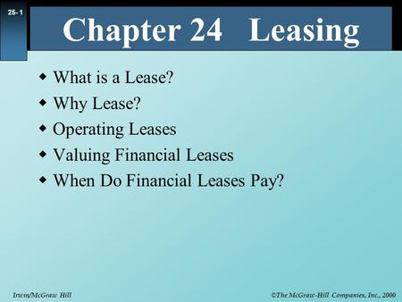 © The McGraw-Hill Companies, Inc., 2000 Irwin/McGraw Hill 25- 1  What is a Lease?  Why Lease?  Operating Leases  Valuing Financial Leases  When Do.