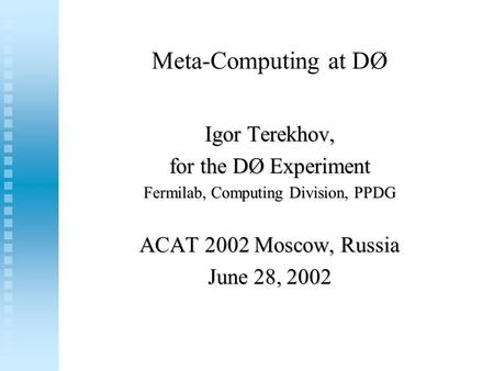 Meta-Computing at DØ Igor Terekhov, for the DØ Experiment Fermilab, Computing Division, PPDG ACAT 2002 Moscow, Russia June 28, 2002.