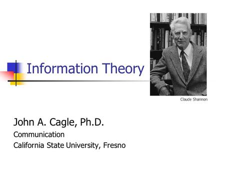 Information Theory John A. Cagle, Ph.D. Communication California State University, Fresno Claude Shannon.