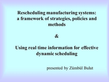 Rescheduling manufacturing systems: a framework of strategies, policies and methods & Using real time information for effective dynamic scheduling presented.