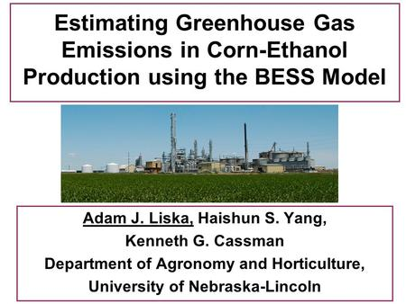 Estimating Greenhouse Gas Emissions in Corn-Ethanol Production using the BESS Model Adam J. Liska, Haishun S. Yang, Kenneth G. Cassman Department of Agronomy.