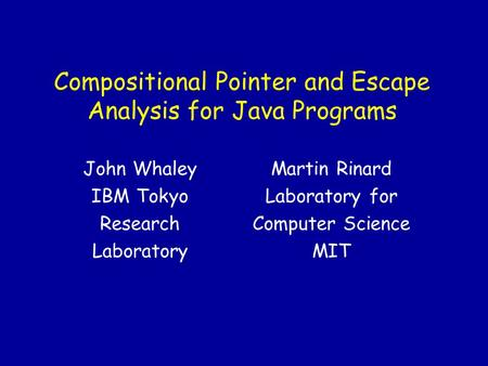 Compositional Pointer and Escape Analysis for Java Programs Martin Rinard Laboratory for Computer Science MIT John Whaley IBM Tokyo Research Laboratory.