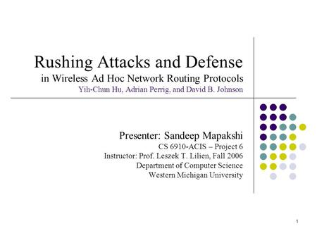 1 Rushing Attacks and Defense in Wireless Ad Hoc Network Routing Protocols Yih-Chun Hu, Adrian Perrig, and David B. Johnson Presenter: Sandeep Mapakshi.