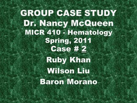 GROUP CASE STUDY Dr. Nancy McQueen MICR Hematology Spring, 2011