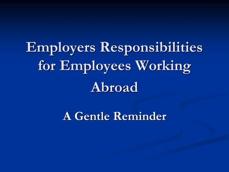 Employers Responsibilities for Employees Working Abroad A Gentle Reminder.