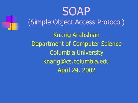 SOAP (Simple Object Access Protocol) Knarig Arabshian Department of Computer Science Columbia University April 24, 2002.