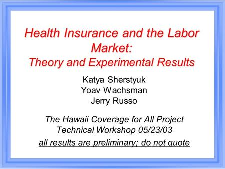 Health Insurance and the Labor Market: Theory and Experimental Results Katya Sherstyuk Yoav Wachsman Jerry Russo The Hawaii Coverage for All Project Technical.