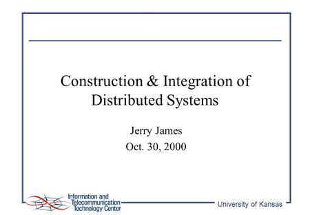 University of Kansas Construction & Integration of Distributed Systems Jerry James Oct. 30, 2000.