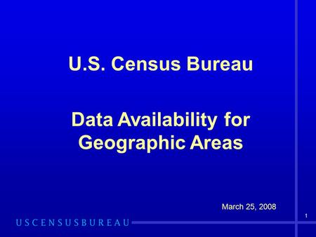 1 U.S. Census Bureau Data Availability for Geographic Areas March 25, 2008.