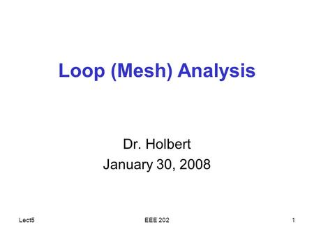 Lect5EEE 2021 Loop (Mesh) Analysis Dr. Holbert January 30, 2008.