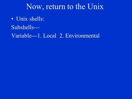 Now, return to the Unix Unix shells: Subshells--- Variable---1. Local 2. Environmental.
