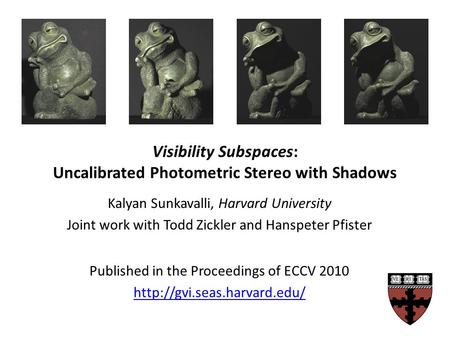 Visibility Subspaces: Uncalibrated Photometric Stereo with Shadows Kalyan Sunkavalli, Harvard University Joint work with Todd Zickler and Hanspeter Pfister.