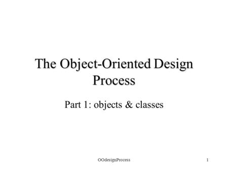 OOdesignProcess1 The Object-Oriented Design Process Part 1: objects & classes.