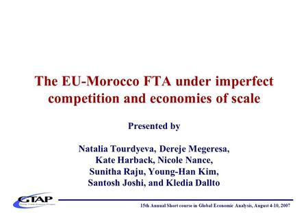 The EU-Morocco FTA under imperfect competition and economies of scale Presented by Natalia Tourdyeva, Dereje Megeresa, Kate Harback, Nicole Nance, Sunitha.