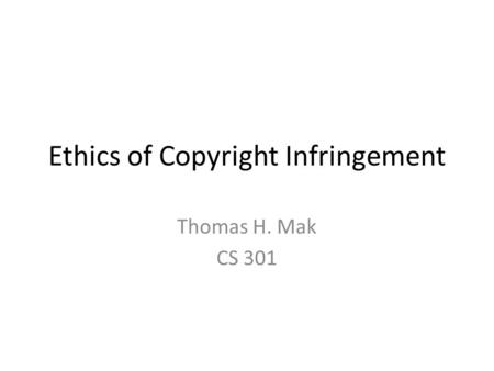 Ethics of Copyright Infringement Thomas H. Mak CS 301.