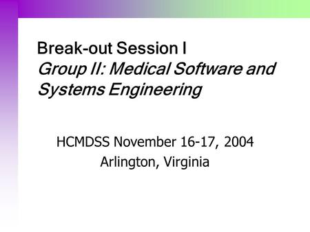 Break-out Session I Group II: Medical Software and Systems Engineering HCMDSS November 16-17, 2004 Arlington, Virginia.