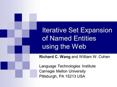 Iterative Set Expansion of Named Entities using the Web Richard C. Wang and William W. Cohen Language Technologies Institute Carnegie Mellon University.