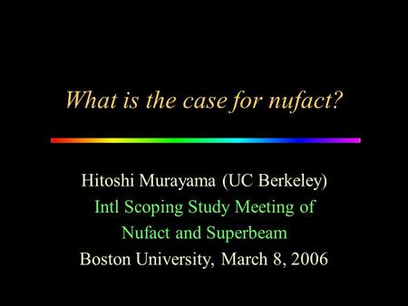What is the case for nufact? Hitoshi Murayama (UC Berkeley) Intl Scoping Study Meeting of Nufact and Superbeam Boston University, March 8, 2006.