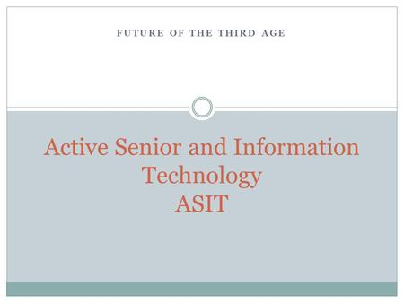 FUTURE OF THE THIRD AGE Active Senior and Information Technology ASIT.