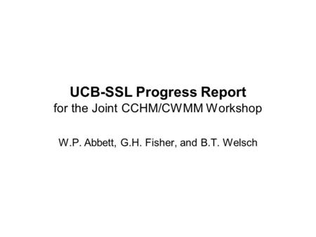 UCB-SSL Progress Report for the Joint CCHM/CWMM Workshop W.P. Abbett, G.H. Fisher, and B.T. Welsch.