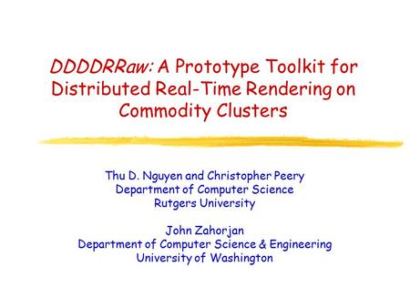DDDDRRaw: A Prototype Toolkit for Distributed Real-Time Rendering on Commodity Clusters Thu D. Nguyen and Christopher Peery Department of Computer Science.