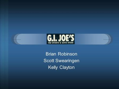 "Brian Robinson Scott Swearingen Kelly Clayton. Mission Statement  ""G.I. Joe's goal is to provide it's customers with the best selection of sports, outdoors."