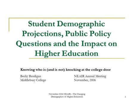November 2006 NEAIR -- The Changing Demographics of Higher Education1 Student Demographic Projections, Public Policy Questions and the Impact on Higher.