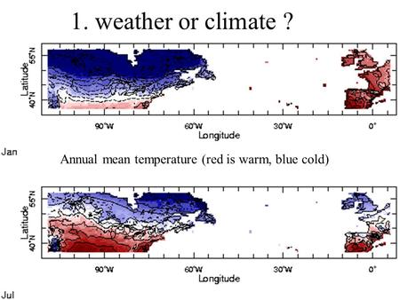 1. weather or climate ? Annual mean temperature (red is warm, blue cold)