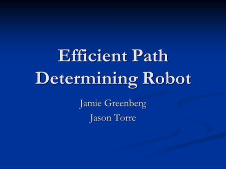 Efficient Path Determining Robot Jamie Greenberg Jason Torre.