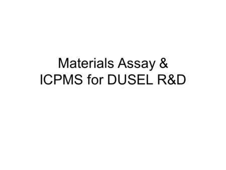 Materials Assay & ICPMS for DUSEL R&D. Starting Points 238 U and 232 Th chains are primary concerns –Are not always in equilibrium with progeny Other.