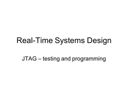 Real-Time Systems Design JTAG – testing and programming.