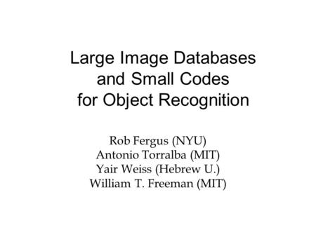 Large Image Databases and Small Codes for Object Recognition Rob Fergus (NYU) Antonio Torralba (MIT) Yair Weiss (Hebrew U.) William T. Freeman (MIT)