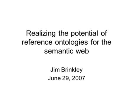 Realizing the potential of reference ontologies for the semantic web Jim Brinkley June 29, 2007.